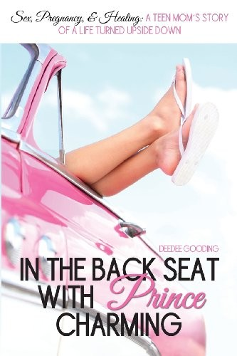 In the Back Seat with Prince Charming: Sex, pregnancy & healing: A teen mom's story of life turned upside down.