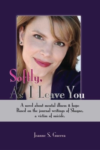 Softly, As I Leave You: A novel about mental illness & hope. Based on the journal writings of Shayne, a victim of suicide.