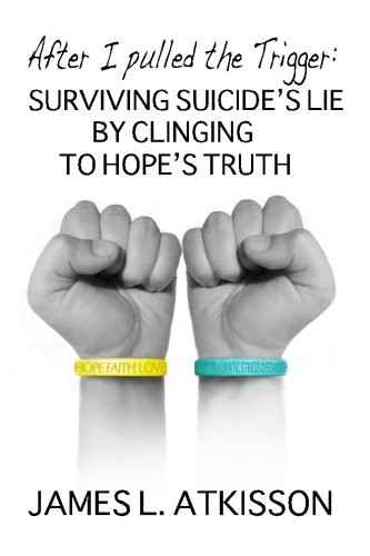 After I Pulled the Trigger: Surviving Suicides Lie by Clinging to Hopes Truth