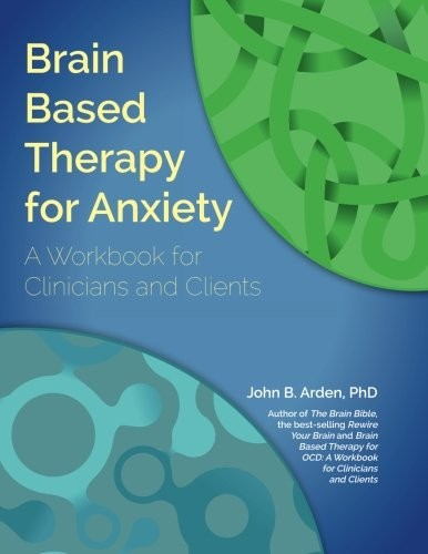 Brain Based Therapy for Anxiety: Workbook for Clinicians & Clients