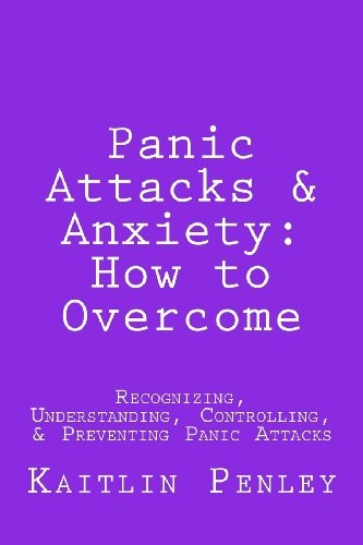 Panic Attacks & Anxiety: How to Overcome: Recognizing, Understanding, Controlling & Preventing Panic Attacks