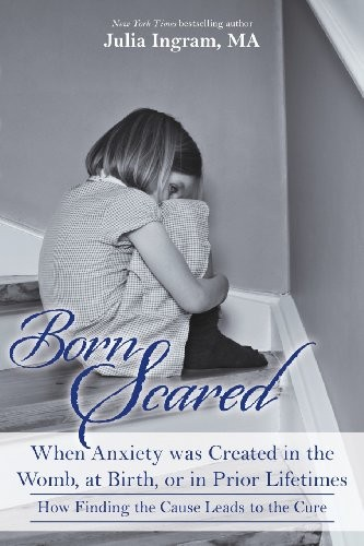 Born Scared: When Anxiety was Created in the Womb, at Birth, or in Prior Lifetimes, and How Finding the Cause Leads to the Cure