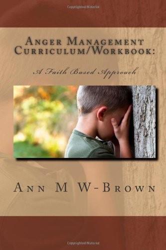Anger Management Curriculum/Workbook:: A Faith Based Approach