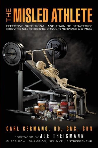 The Misled Athlete: Effective Nutritional and Training Strategies Without the Need for Steroids, Stimulants and Banned Substances