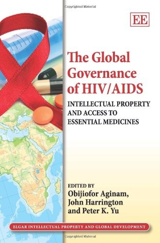 The Global Governance of HIV/AIDS: Intellectual Property and Access to Essential Medicines (Elgar Intellectual Property and Global Development series)