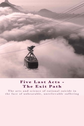 Five Last Acts - The Exit Path: The arts and science of rational suicide in the face of unbearable, unrelievable suffering