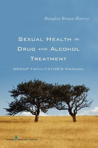 Sexual Health in Drug and Alcohol Treatment: Group FacilitatorÄôs Manual