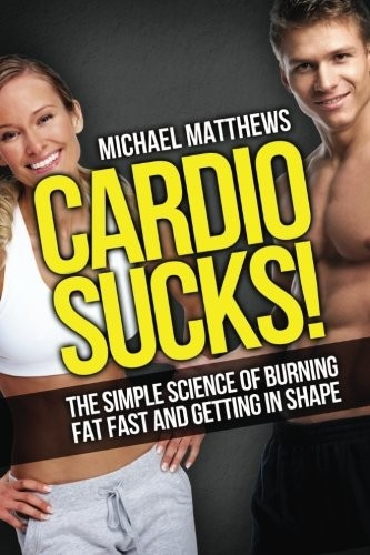 Cardio Sucks!:The Simple Science of Burning Fat Fast and Getting in Shape (The Build Healthy Muscle Series)