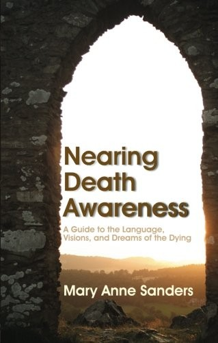 Nearing Death Awareness: A Guide to the Language, Visions and Dreams of the Dying
