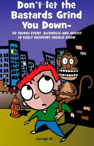 Don't Let the Bastards Grind You Down: 50 Things Every Alcoholic and Addict in Early Recovery Should Know, or How to Stay Clean and Sober, Recovery from Addiction and Substance Abuse