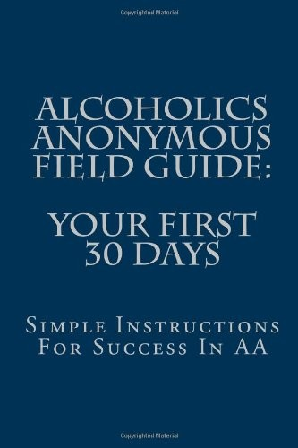 Alcoholics Anonymous Field Guide: Your First 30 Days: Simple Instructions For Success In AA