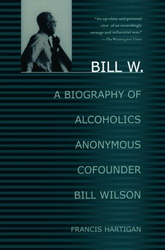 Bill W.: A Biography of Alcoholics Anonymous Cofounder Bill Wilson