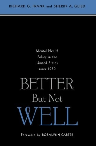 Better But Not Well: Mental Health Policy in the United States since 1950